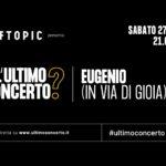 Eugenio (in Via Di Gioia), L'Ultimo Concerto? Off Topic di Torino